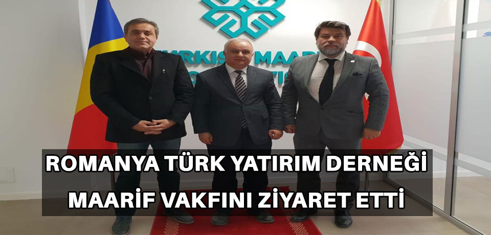 Romanya Türk Yatırım Derneği'nden Maarif Vakfına ziyaret