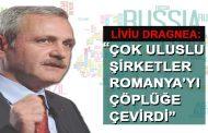 Liviu Dragnea: 'Çok uluslu şirketler Romanya'yı çöplüğe çevirdi'